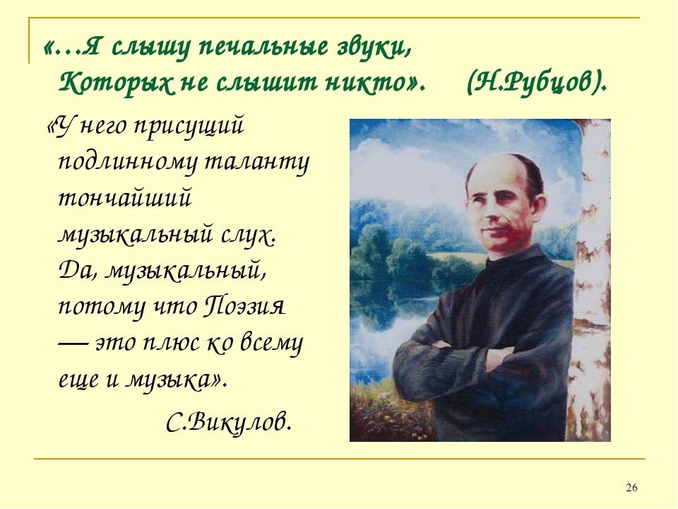«…Я слышу печальные звуки, Которых не слышит никто». (Н.Рубцов). «У него прис...