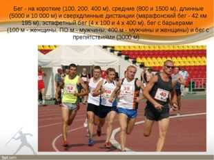 Бег - на короткие (100, 200, 400 м), средние (800 и 1500 м), длинные (5000 и
