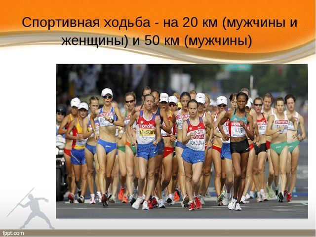 Спортивная ходьба - на 20 км (мужчины и женщины) и 50 км (мужчины)