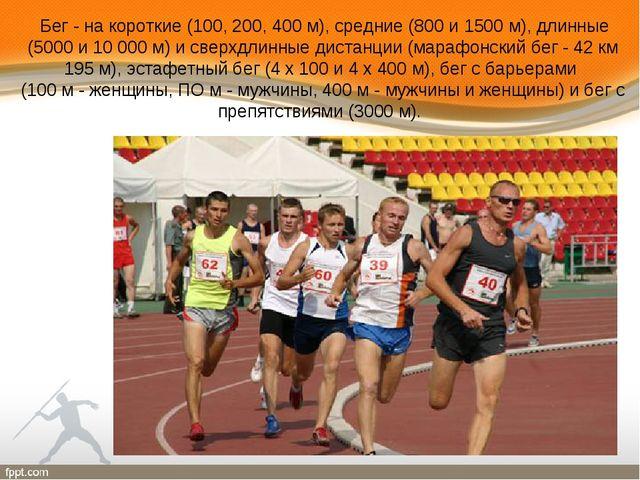 Бег - на короткие (100, 200, 400 м), средние (800 и 1500 м), длинные (5000 и...