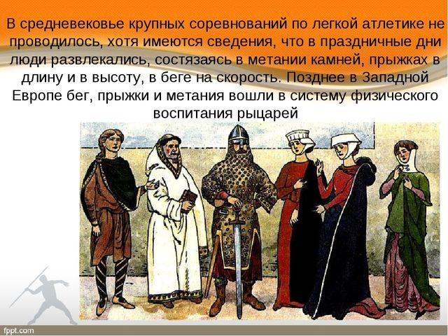В средневековье крупных соревнований по легкой атлетике не проводилось, хотя...