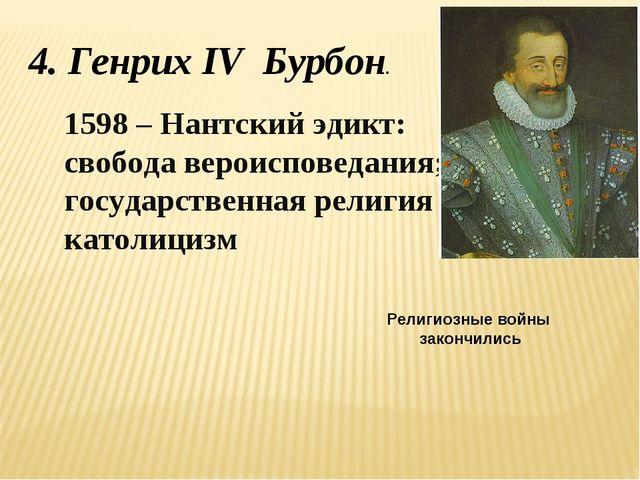 4. Генрих IV Бурбон. 1598 – Нантский эдикт: свобода вероисповедания; государс...