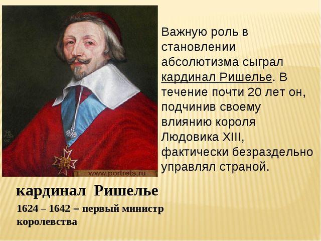 кардинал Ришелье 1624 – 1642 – первый министр королевства Важную роль в стано...