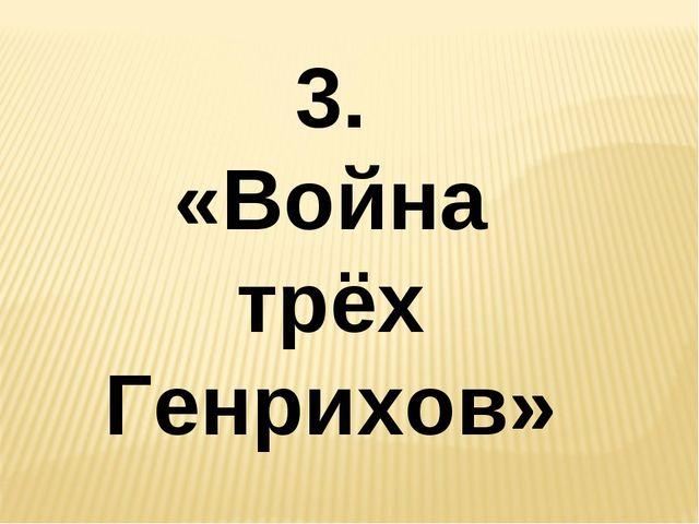 3. «Война трёх Генрихов»