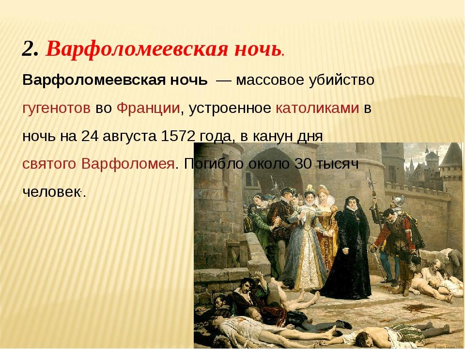 2. Варфоломеевская ночь. Варфоломеевская ночь — массовое убийство гугенотов...