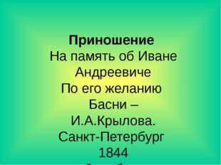 Приношение На память об Иване Андреевиче По его желанию Басни – И.А.Крылова.
