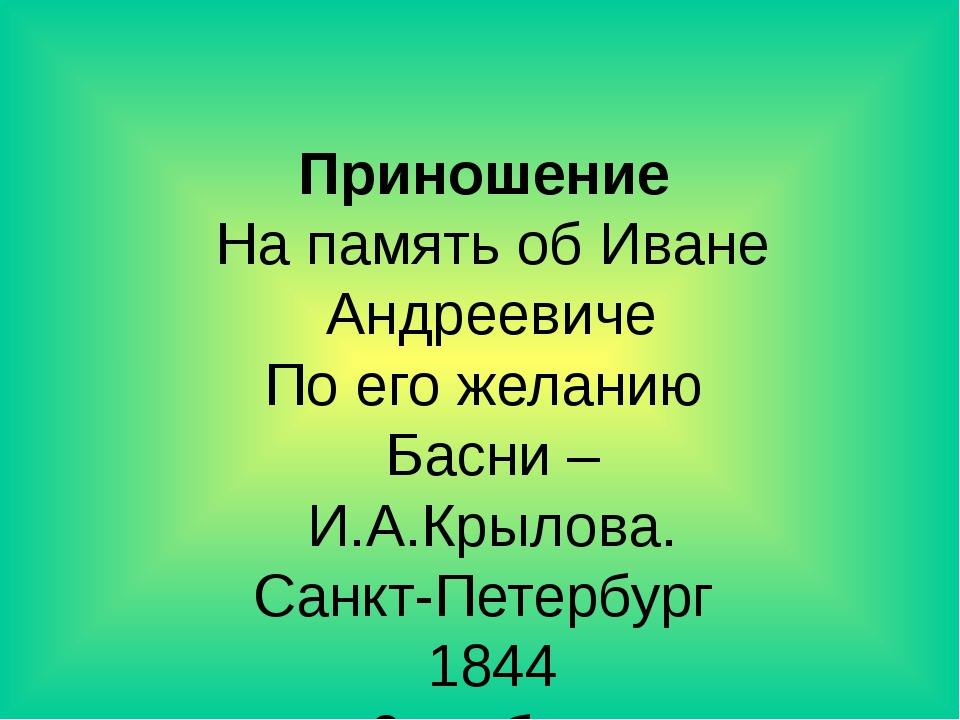 Приношение На память об Иване Андреевиче По его желанию Басни – И.А.Крылова....