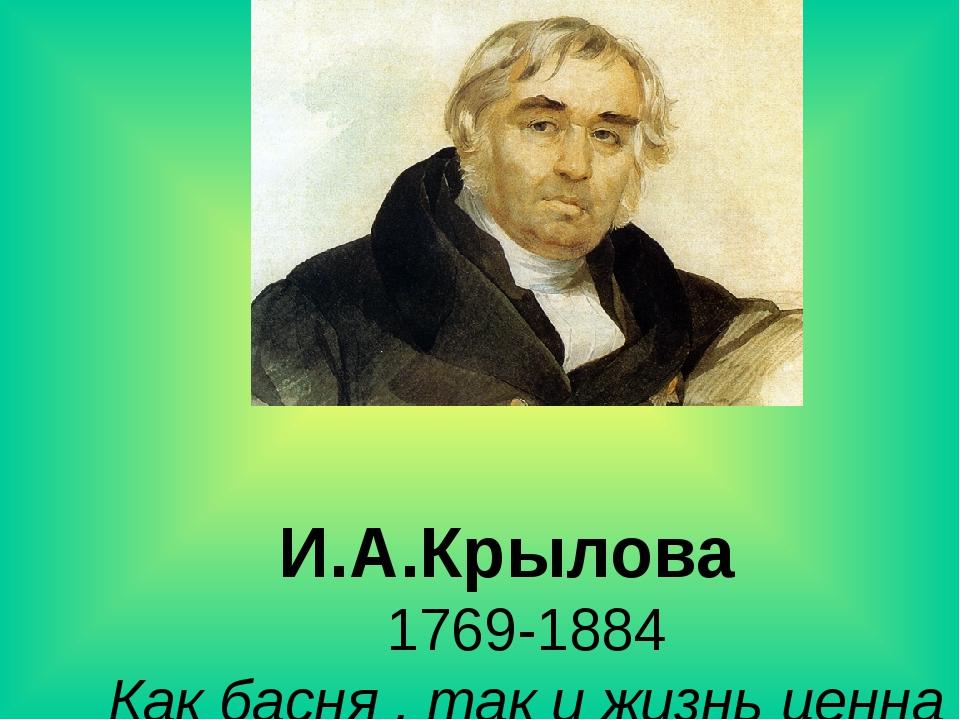 И.А.Крылова 1769-1884 Как басня , так и жизнь ценна не за длину , а за содер...