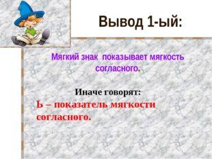 Вывод 1-ый: Мягкий знак показывает мягкость согласного. Иначе говорят: Ь – п