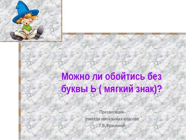 Можно ли обойтись без буквы Ь ( мягкий знак)? Презентация учителя начальных к...