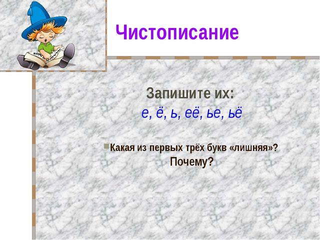 Чистописание Запишите их: е, ё, ь, её, ье, ьё Какая из первых трёх букв «лишн...