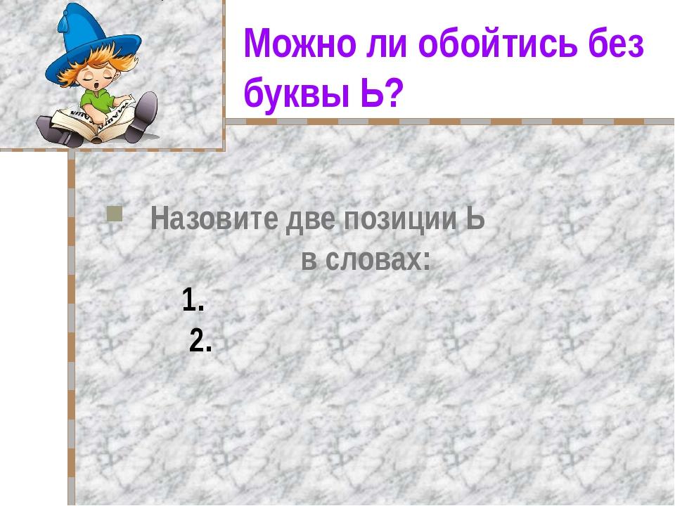 Можно ли обойтись без буквы Ь? Назовите две позиции Ь в словах: 1. 2.