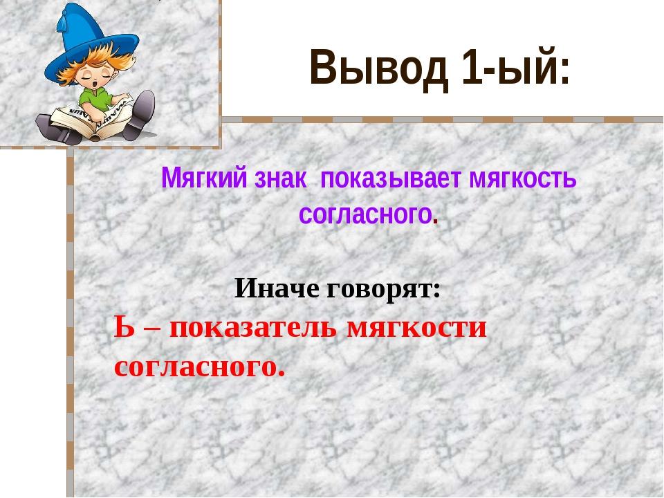 Вывод 1-ый: Мягкий знак показывает мягкость согласного. Иначе говорят: Ь – п...