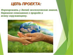 ЦЕЛЬ ПРОЕКТА: Формировать у детей экологические знания, бережное отношение к