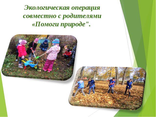 """Экологическая операция совместно с родителями «Помоги природе"""". *"""