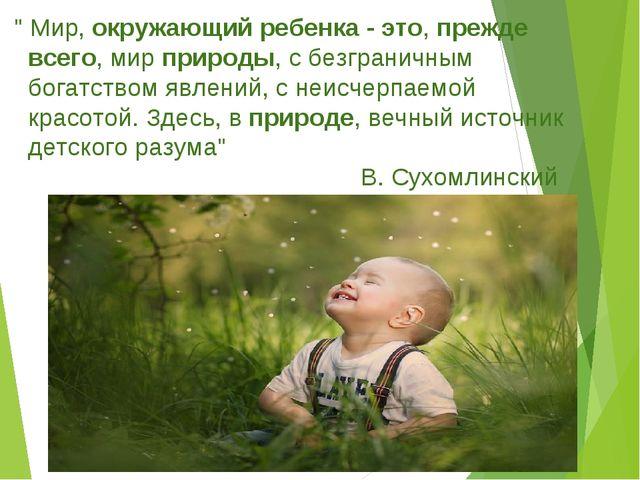 """"""" Мир,окружающий ребенка - это,прежде всего, мирприроды, с безграничным бо..."""