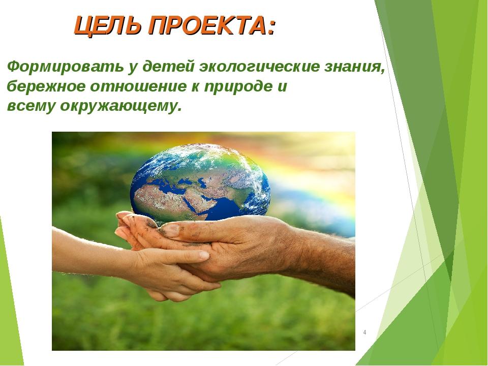 ЦЕЛЬ ПРОЕКТА: Формировать у детей экологические знания, бережное отношение к...