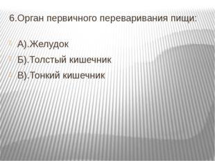 6.Орган первичного переваривания пищи: А).Желудок Б).Толстый кишечник В).Тонк