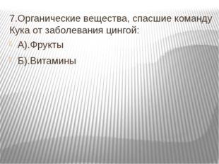 7.Органические вещества, спасшие команду Кука от заболевания цингой: А).Фрукт