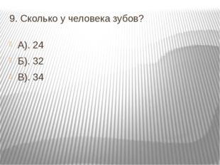 9. Сколько у человека зубов? А). 24 Б). 32 В). 34