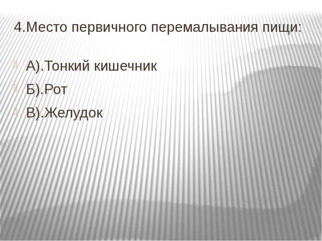 4.Место первичного перемалывания пищи: А).Тонкий кишечник Б).Рот В).Желудок