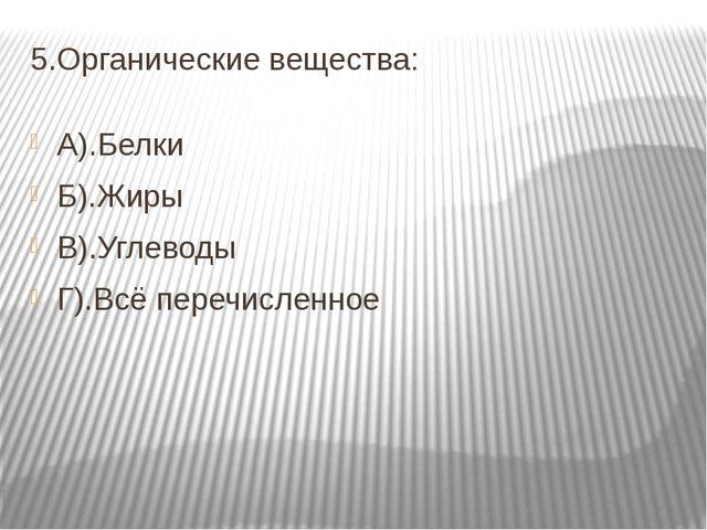 5.Органические вещества: А).Белки Б).Жиры В).Углеводы Г).Всё перечисленное