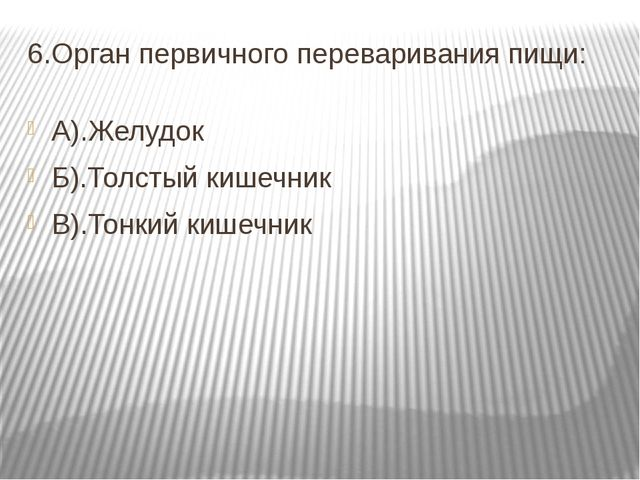 6.Орган первичного переваривания пищи: А).Желудок Б).Толстый кишечник В).Тонк...