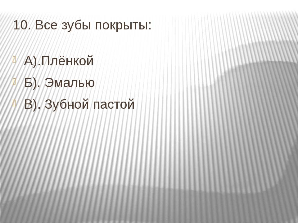 10. Все зубы покрыты: А).Плёнкой Б). Эмалью В). Зубной пастой