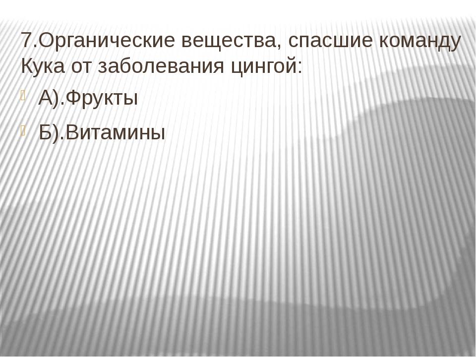 7.Органические вещества, спасшие команду Кука от заболевания цингой: А).Фрукт...