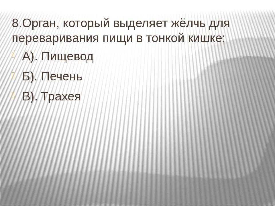 8.Орган, который выделяет жёлчь для переваривания пищи в тонкой кишке: А). Пи...