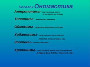 Посёлок Ономастика Антропонимы- СОБСТВЕННЫЕ ИМЕНА, ОТНОСЯЩИЕСЯ К ЛЮДЯМ Топони