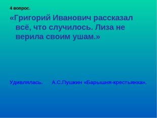 4 вопрос. «Григорий Иванович рассказал всё, что случилось. Лиза не верила сво