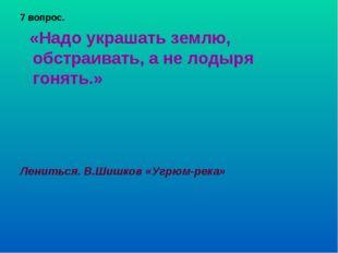 7 вопрос. «Надо украшать землю, обстраивать, а не лодыря гонять.» Лениться. В