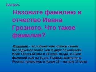 1вопрос. Назовите фамилию и отчество Ивана Грозного. Что такое фамилия? Фамил