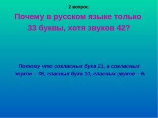 2 вопрос. Почему в русском языке только 33 буквы, хотя звуков 42? Потому что