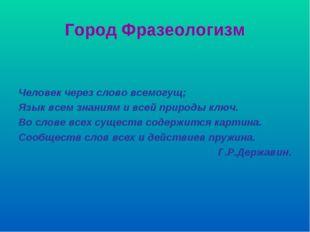 Город Фразеологизм Человек через слово всемогущ; Язык всем знаниям и всей при