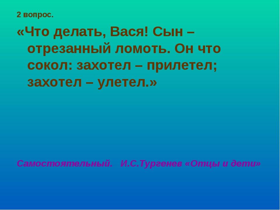 2 вопрос. «Что делать, Вася! Сын – отрезанный ломоть. Он что сокол: захотел –...