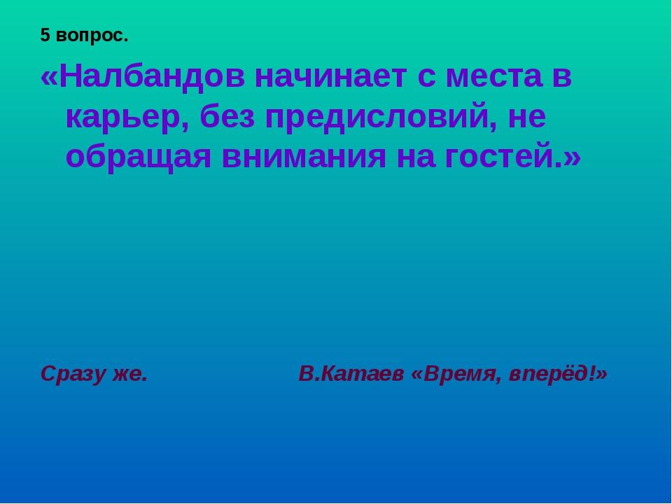 5 вопрос. «Налбандов начинает с места в карьер, без предисловий, не обращая в...