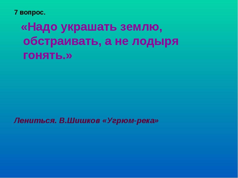 7 вопрос. «Надо украшать землю, обстраивать, а не лодыря гонять.» Лениться. В...