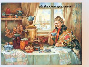 Мы вас к чаю приглашаем !