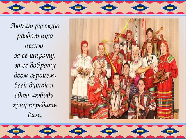 Люблю русскую раздольную песню за ее широту, за ее доброту всем сердцем, всей...