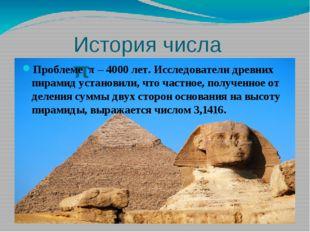 История числа π Проблеме π – 4000 лет. Исследователи древних пирамид установи