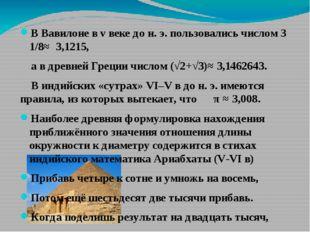 В Вавилоне в v веке до н. э. пользовались числом 3 1/8≈ 3,1215, а в древней Г