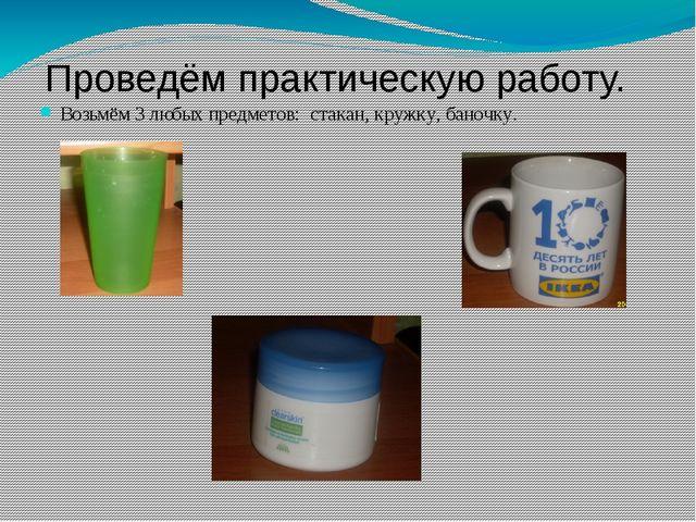 Проведём практическую работу. Возьмём 3 любых предметов: стакан, кружку, бано...