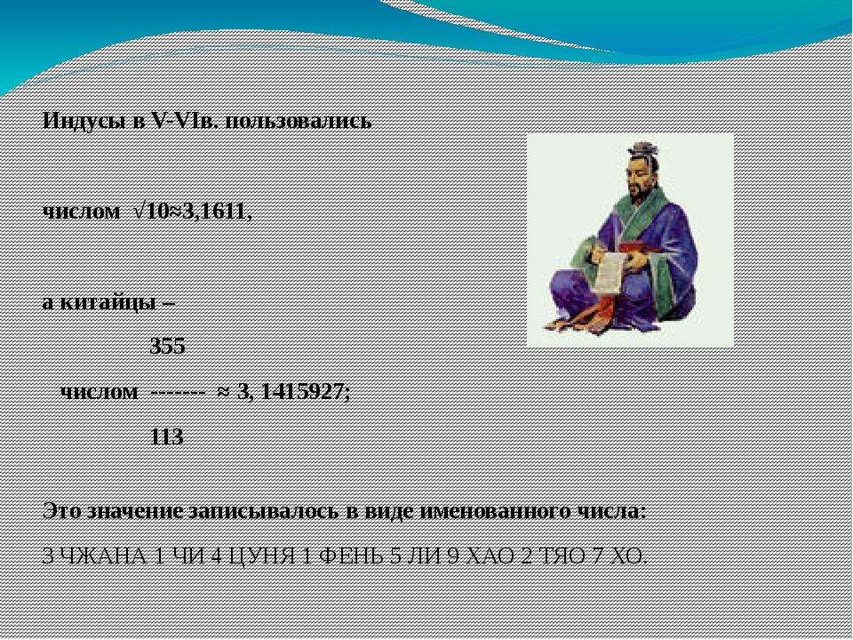 Индусы в V-VIв. пользовались числом √10≈3,1611, а китайцы – 355 числом ------...