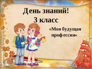 День знаний! 3 класс «Моя будущая профессия»