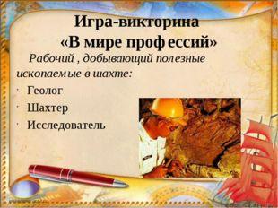 Игра-викторина «В мире профессий» Рабочий , добывающий полезные ископаемые в