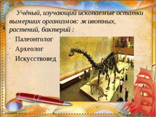 Учёный, изучающий ископаемые остатки вымерших организмов: животных, растений