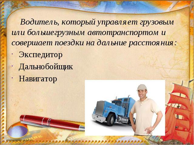 Водитель, который управляет грузовым или большегрузным автотранспортом и сов...
