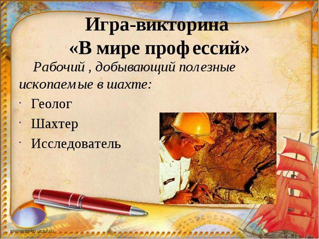 Игра-викторина «В мире профессий» Рабочий , добывающий полезные ископаемые в...